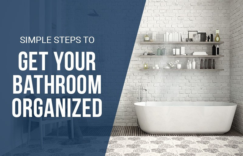 Simple Steps to Get Your Bathroom Organized, Bathroom Organization Tips